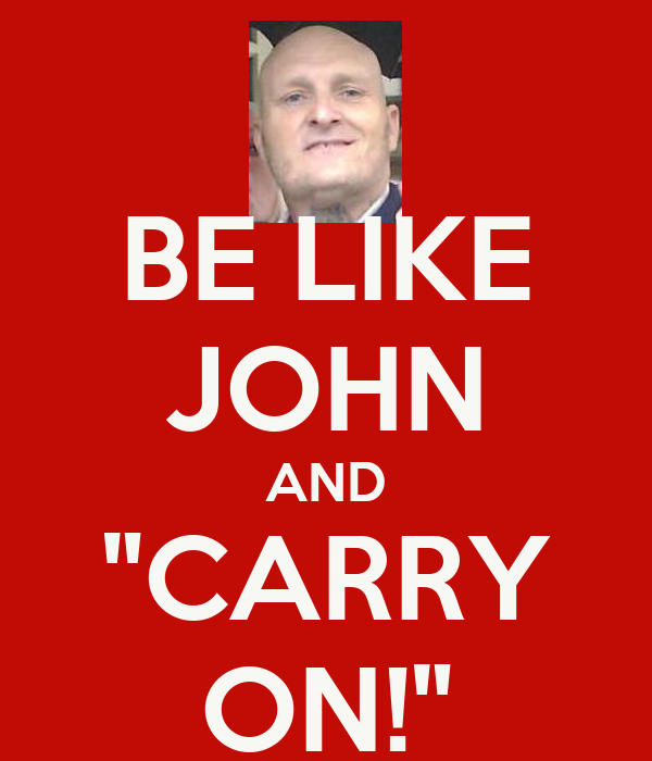 """BE LIKE JOHN AND """"CARRY ON!"""""""