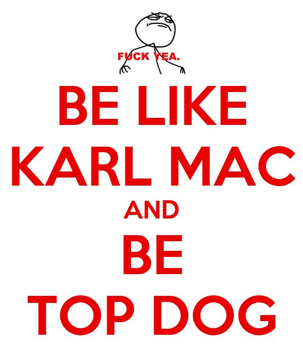 BE LIKE KARL MAC AND BE TOP DOG