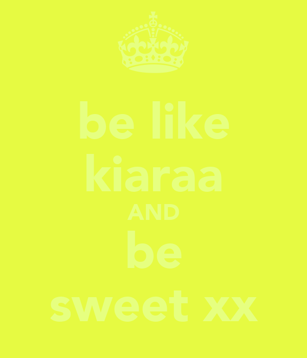 be like kiaraa AND be sweet xx