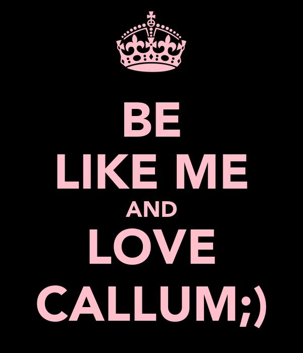 BE LIKE ME AND LOVE CALLUM;)