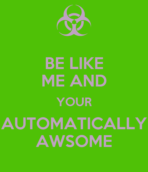 BE LIKE ME AND YOUR AUTOMATICALLY AWSOME