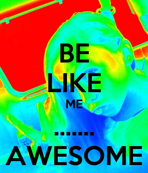 BE LIKE ME ....... AWESOME