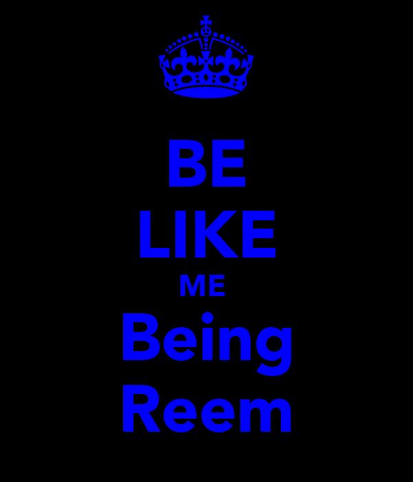 BE LIKE ME  Being Reem