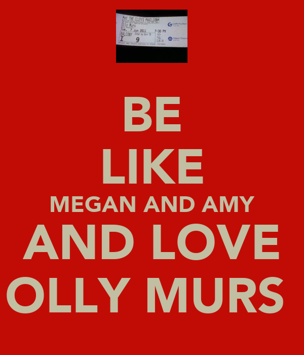 BE LIKE MEGAN AND AMY AND LOVE OLLY MURS♥
