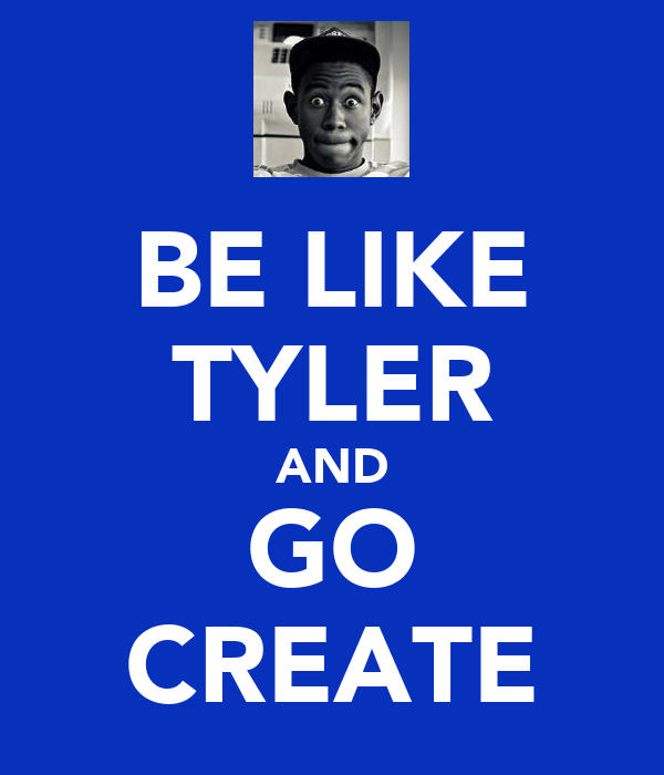 BE LIKE TYLER AND GO CREATE