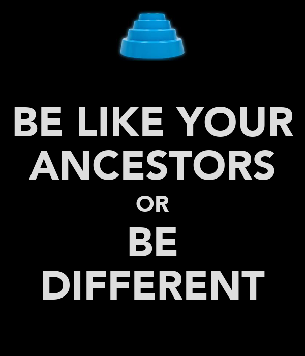 BE LIKE YOUR ANCESTORS OR BE DIFFERENT