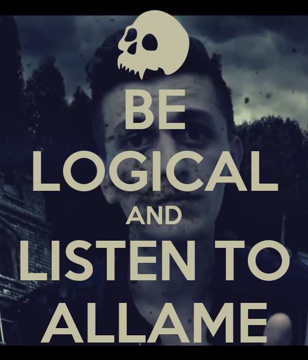 BE LOGICAL AND LISTEN TO ALLAME
