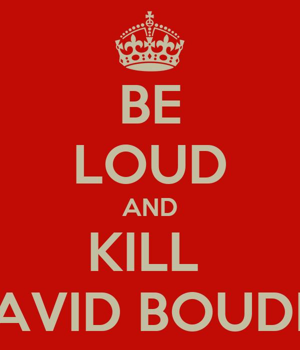 BE LOUD AND KILL  DAVID BOUDIA