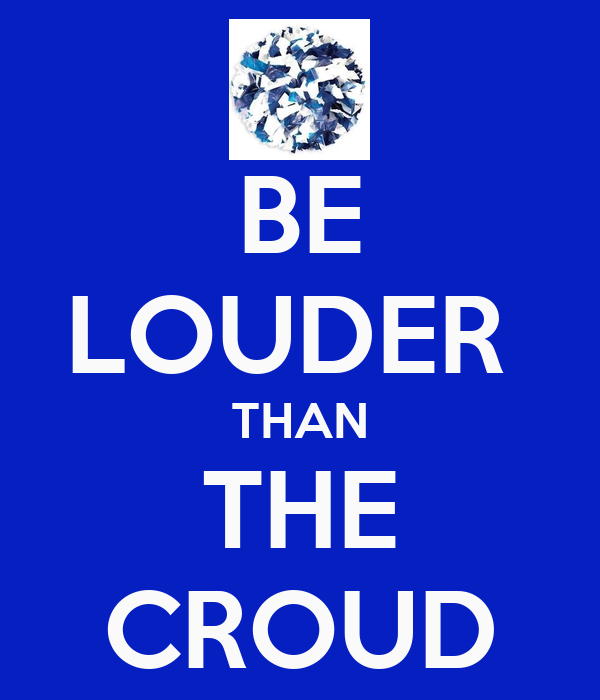 BE LOUDER  THAN THE CROUD
