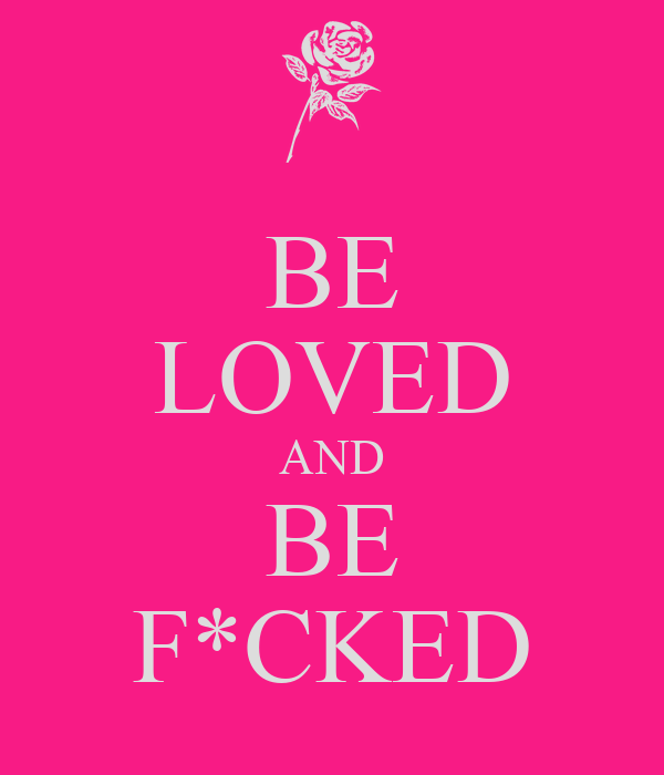 BE LOVED AND BE F*CKED