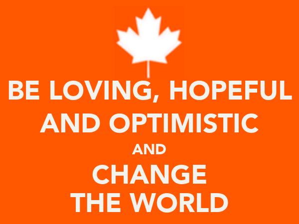 BE LOVING, HOPEFUL AND OPTIMISTIC AND CHANGE THE WORLD