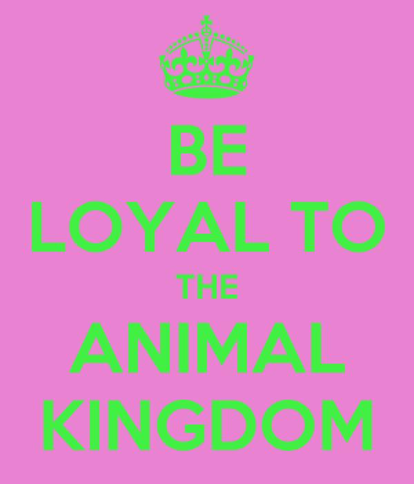 BE LOYAL TO THE ANIMAL KINGDOM