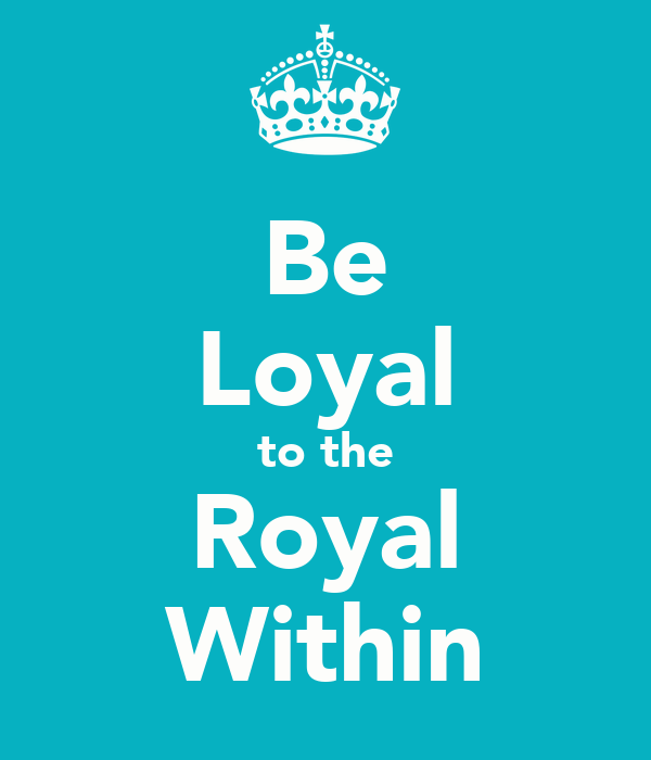 Be Loyal to the Royal Within