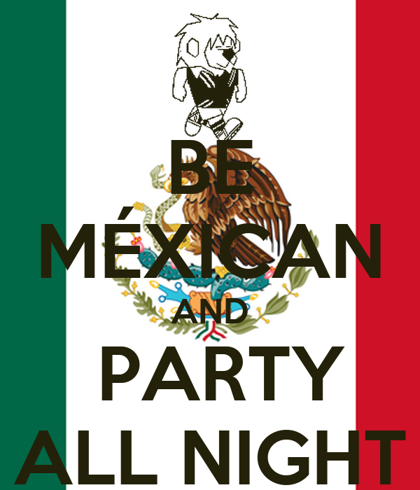 BE MÉXICAN AND  PARTY ALL NIGHT