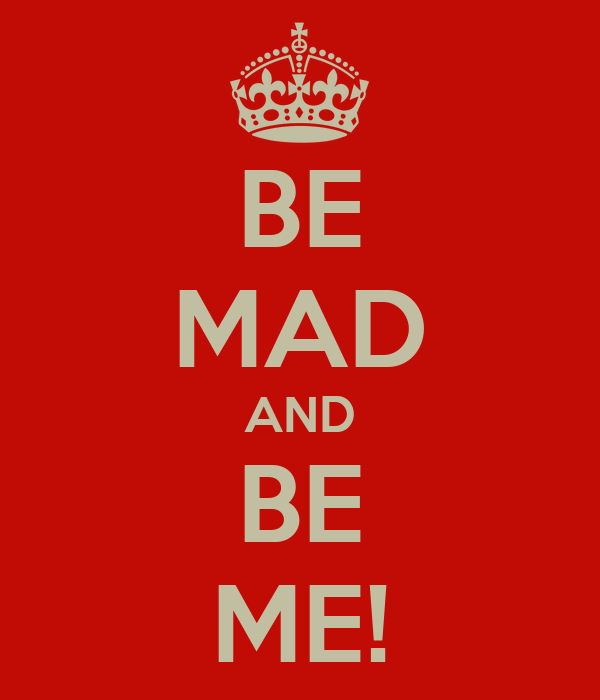 BE MAD AND BE ME!