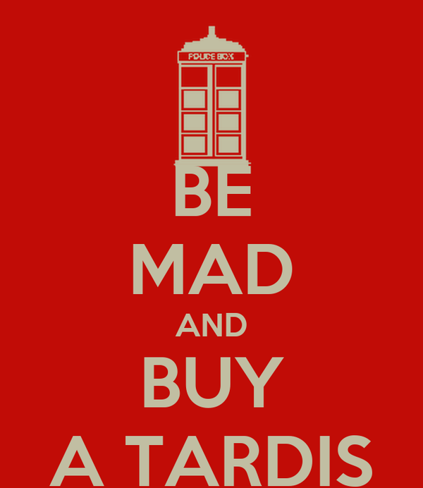 BE MAD AND BUY A TARDIS