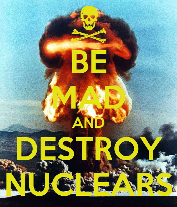 BE MAD AND DESTROY NUCLEARS