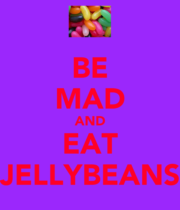 BE MAD AND EAT JELLYBEANS