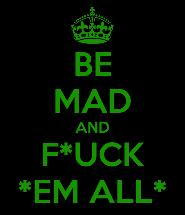 BE MAD AND F*UCK *EM ALL*