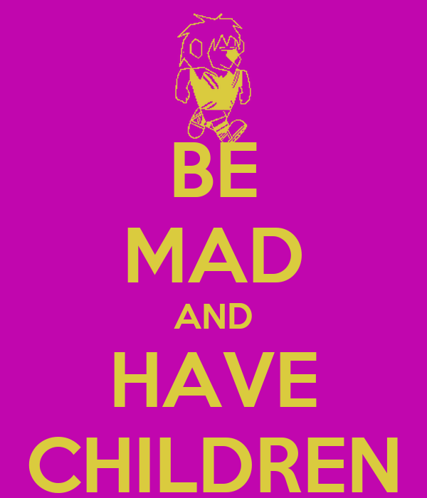BE MAD AND HAVE CHILDREN