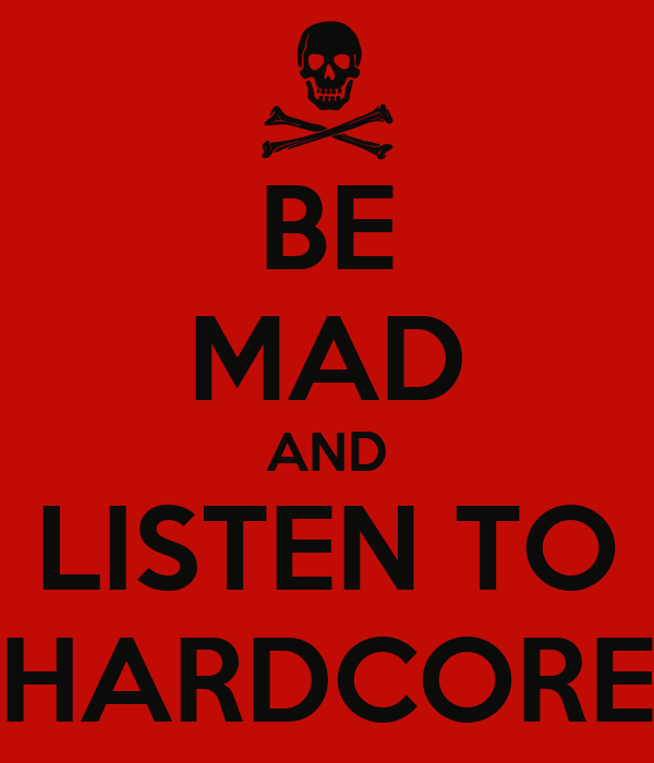 BE MAD AND LISTEN TO HARDCORE