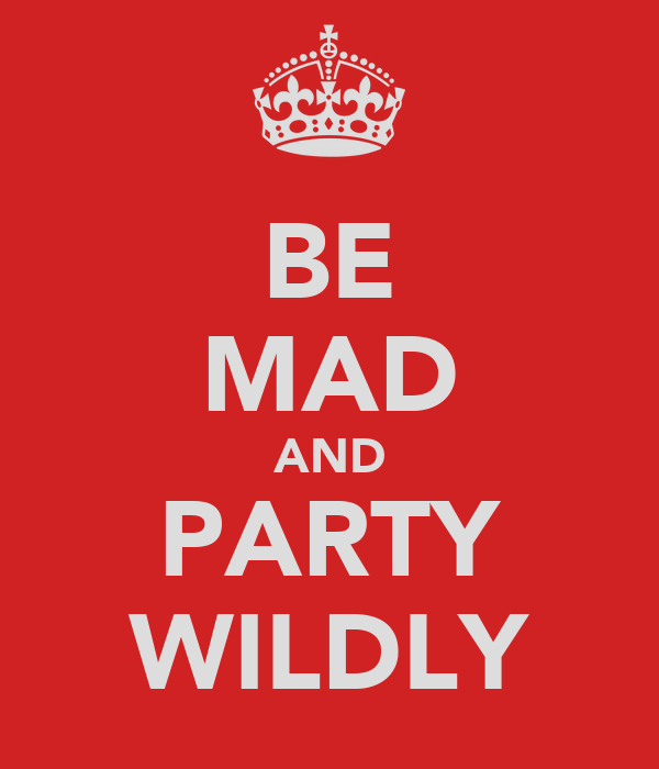 BE MAD AND PARTY WILDLY