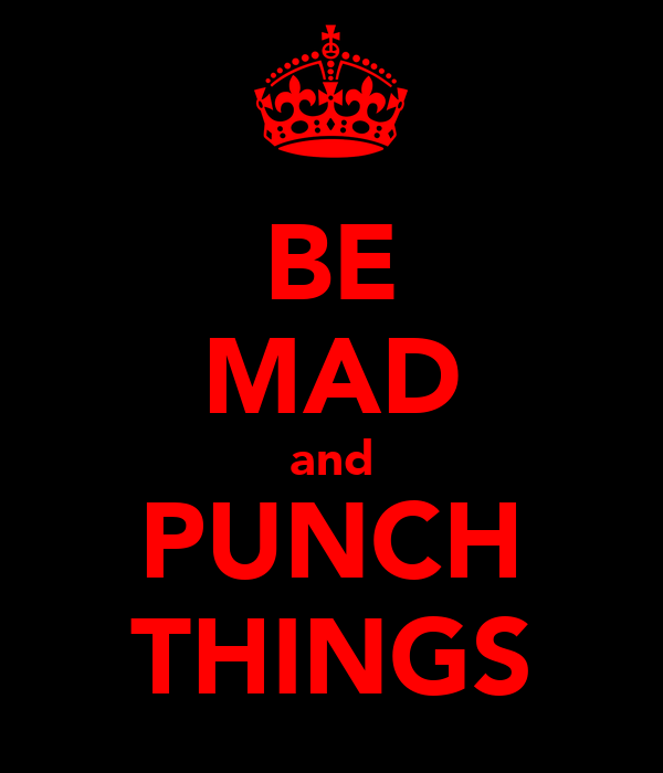 BE MAD and PUNCH THINGS