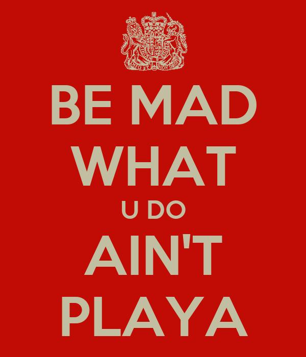 BE MAD WHAT U DO AIN'T PLAYA