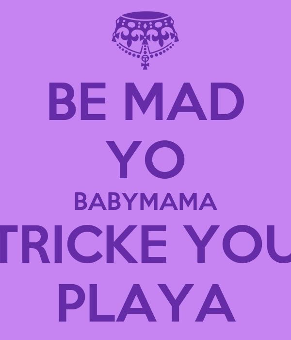 BE MAD YO BABYMAMA TRICKE YOU PLAYA