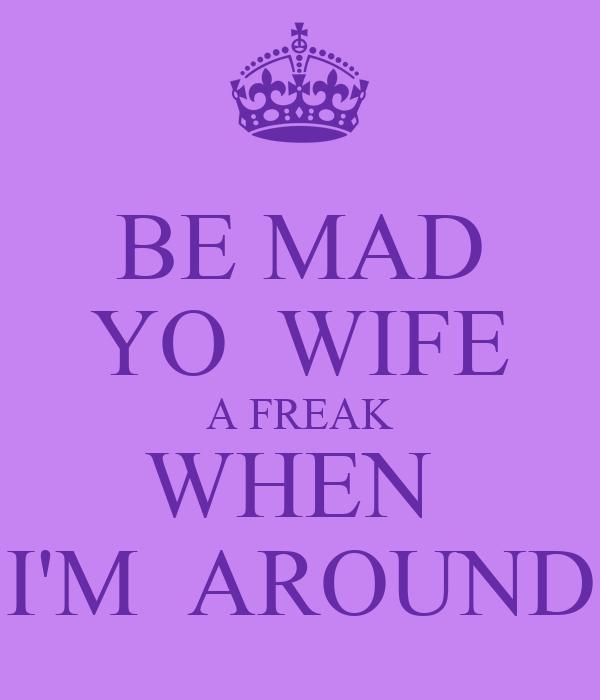 BE MAD YO  WIFE A FREAK WHEN  I'M  AROUND