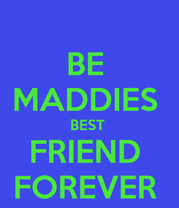 BE  MADDIES  BEST  FRIEND  FOREVER