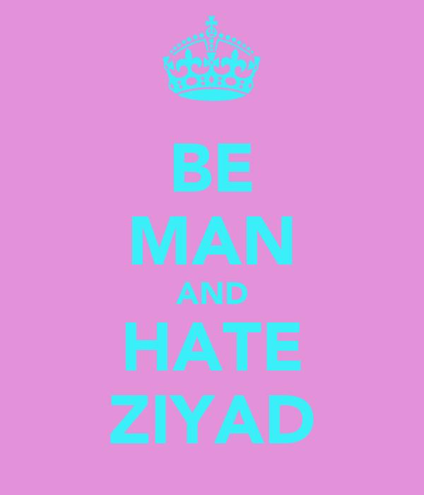 BE MAN AND HATE ZIYAD