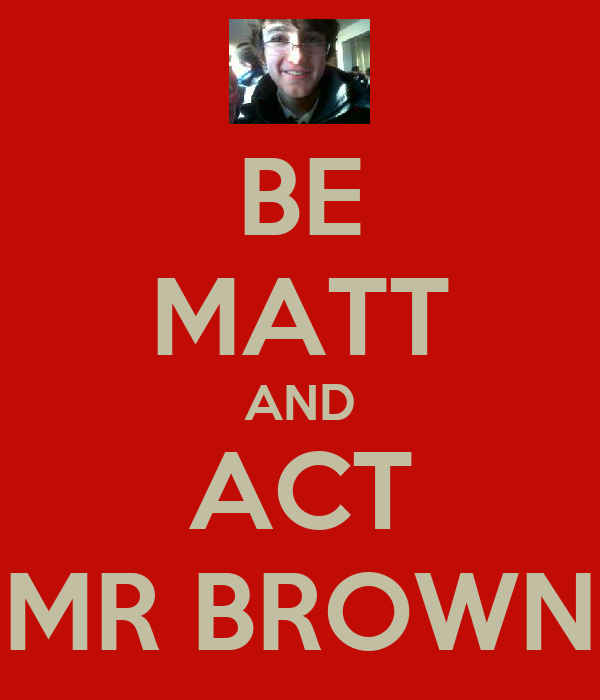 BE MATT AND ACT MR BROWN
