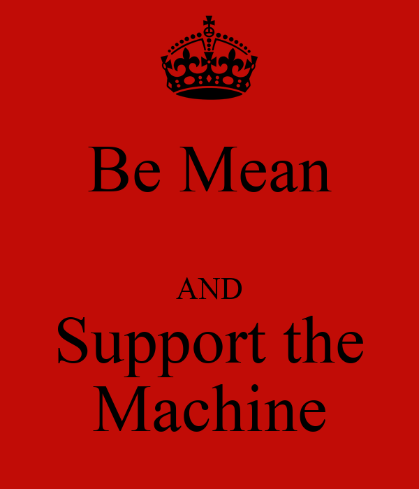 Be Mean  AND Support the Machine