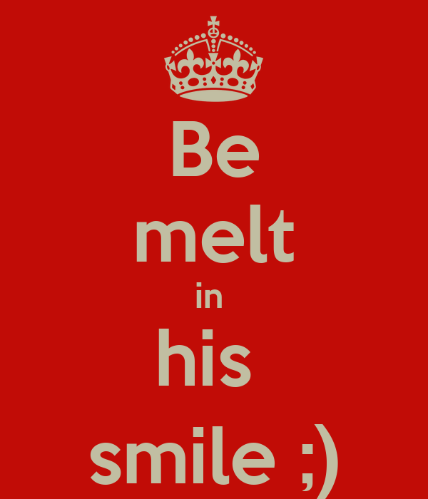 Be melt in  his  smile ;)