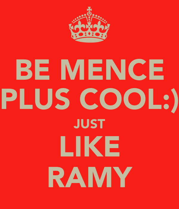 BE MENCE PLUS COOL:) JUST LIKE RAMY
