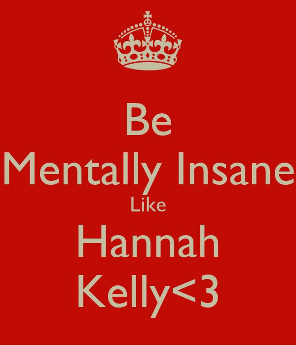 Be Mentally Insane Like Hannah Kelly<3