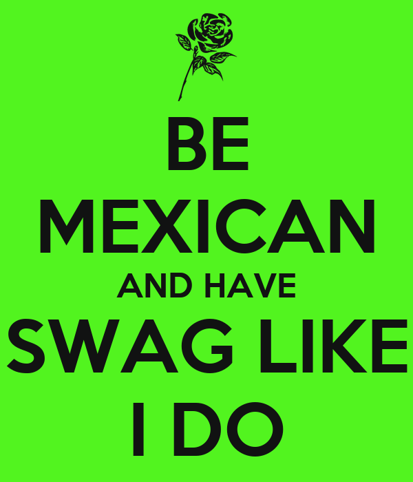 BE MEXICAN AND HAVE SWAG LIKE I DO