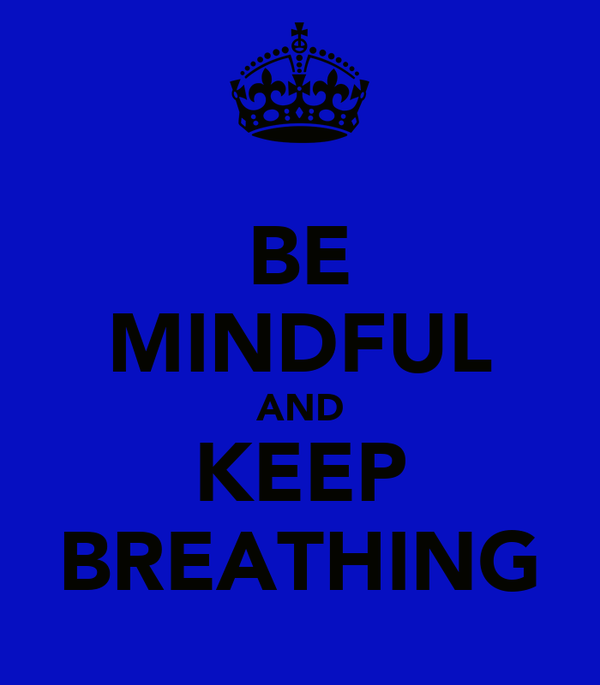 BE MINDFUL AND KEEP BREATHING