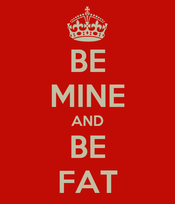 BE MINE AND BE FAT