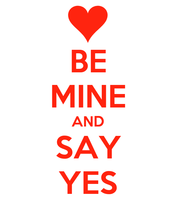 BE MINE AND SAY YES