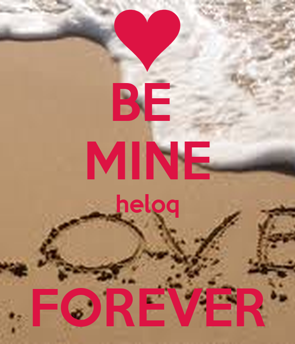 BE  MINE heloq  FOREVER