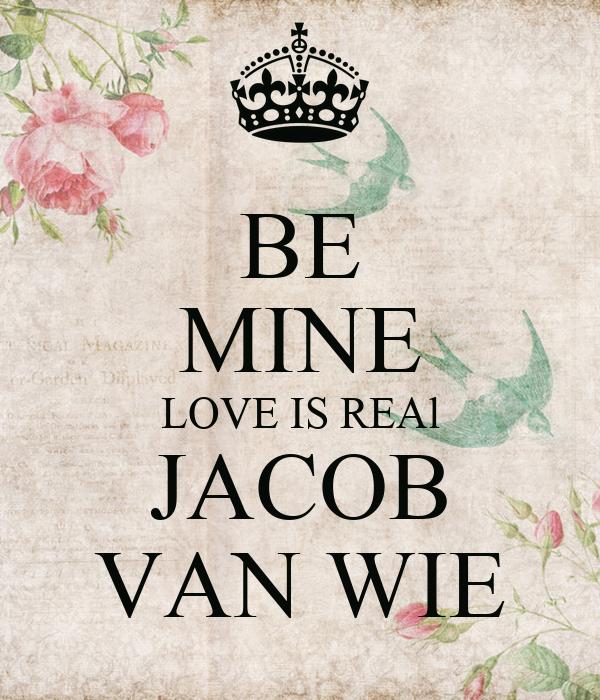 BE MINE LOVE IS REAl JACOB VAN WIE