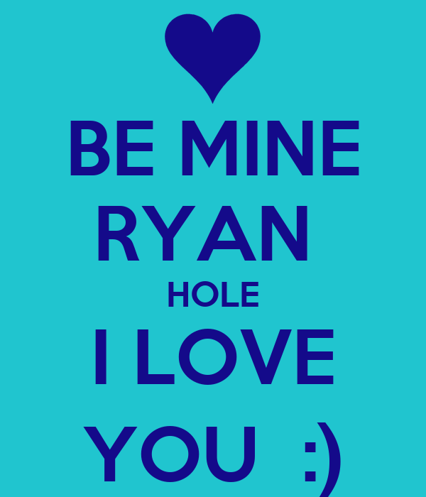 BE MINE RYAN  HOLE I LOVE YOU  :)