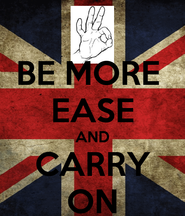 BE MORE  EASE AND CARRY ON
