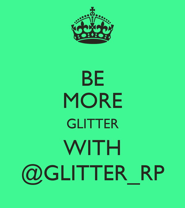 BE MORE GLITTER WITH @GLITTER_RP
