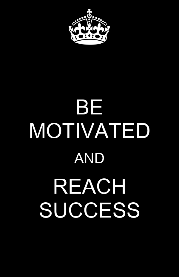 BE MOTIVATED AND REACH SUCCESS