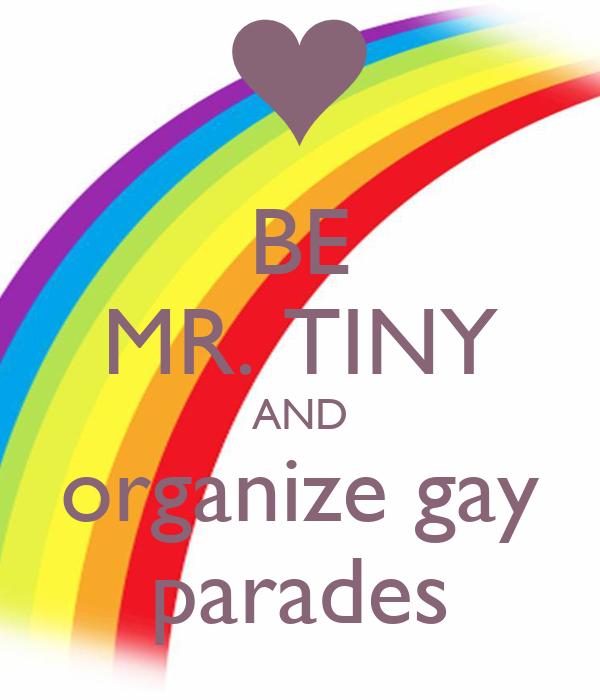 BE MR. TINY AND organize gay parades