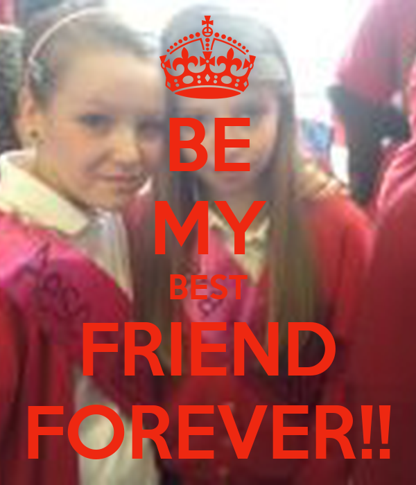 BE MY BEST FRIEND FOREVER!!