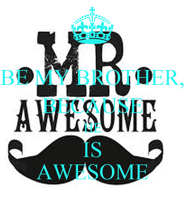 BE MY BROTHER, BECAUSE HE IS AWESOME